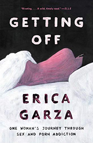 Getting Off: One Woman's Journey Through Sex and Porn Addiction by [Erica Garza]