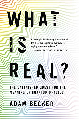What Is Real?: The Unfinished Quest for the Meaning of Quantum Physics by [Adam Becker]
