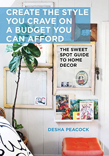Create the Style You Crave on a Budget You Can Afford: The Sweet Spot Guide to Home Decor by [Desha Peacock]
