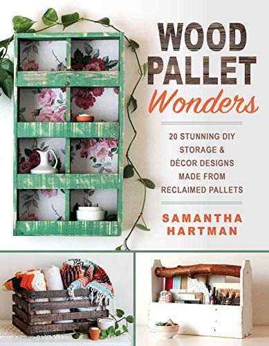Wood Pallet Wonders: 20 Stunning DIY Storage & Decor Designs Made from Reclaimed Pallets by [Samantha Hartman]