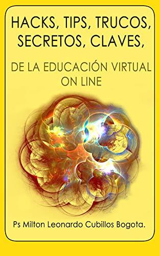 HACKS, TIPS, TRUCOS, SECRETOS, CLAVES, : DE LA EDUCACIÓN VIRTUAL ON LINE (Spanish Edition) Edición Kindle