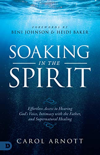 Soaking in the Spirit: Effortless Access to Hearing God's Voice, Intimacy with the Father, and Supernatural Healing by [Carol Arnott, Beni Johnson, Heidi Baker]