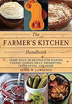 The Farmer's Kitchen Handbook: More Than 200 Recipes for Making Cheese, Curing Meat, Preserving, Fermenting, and More (Handbook Series) by [Marie W. Lawrence]
