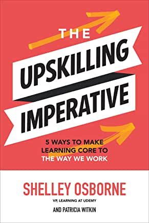 The Upskilling Imperative: Five Ways to Make Learning Core to the Way We Work by Shelley Osborne